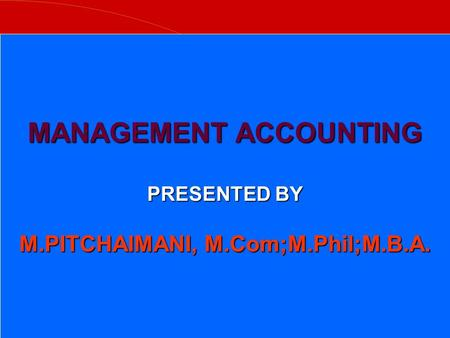 MANAGEMENT ACCOUNTING PRESENTED BY M.PITCHAIMANI, M.Com;M.Phil;M.B.A.