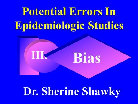 Potential Errors In Epidemiologic Studies Bias Dr. Sherine Shawky III.