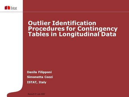 Danila Filipponi Simonetta Cozzi ISTAT, Italy Outlier Identification Procedures for Contingency Tables in Longitudinal Data Roma,8-11 July 2008.