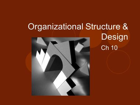 Organizational Structure & Design Ch 10. Defining Organizational Structure Organizational Structure  The formal arrangement of jobs within an organization.