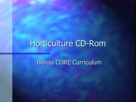 Horticulture CD-Rom Illinois CORE Curriculum. Unit C Nursery, Landscaping, and Gardening.