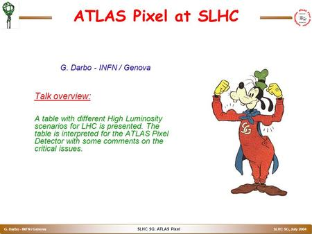 SLHC SG: ATLAS Pixel G. Darbo - INFN / Genova SLHC SG, July 2004 ATLAS Pixel at SLHC G. Darbo - INFN / Genova Talk overview: A table with different High.