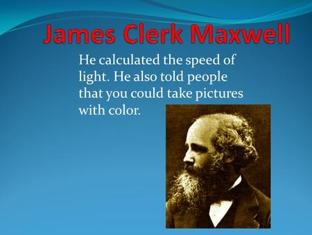 He calculated the speed of light. He also told people that you could take pictures with color.
