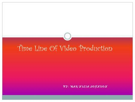 BY: MAR'NECIA JOHNSON Time Line Of Video Production.