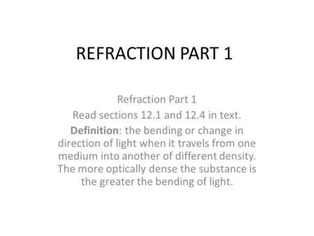 REFRACTION PART 1 Refraction Part 1 Read sections 12.1 and 12.4 in text. Definition: the bending or change in direction of light when it travels from one.