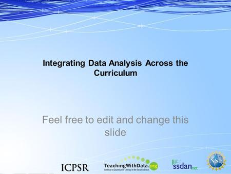Integrating Data Analysis Across the Curriculum Feel free to edit and change this slide.