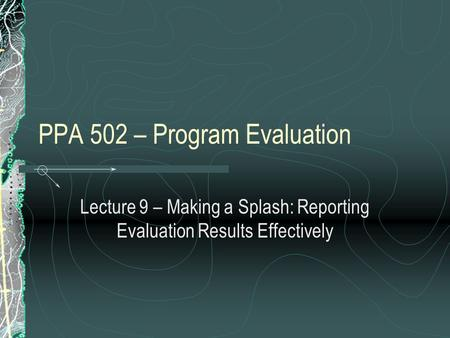 PPA 502 – Program Evaluation Lecture 9 – Making a Splash: Reporting Evaluation Results Effectively.