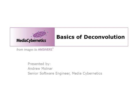 Basics of Deconvolution Presented by: Andrew Molnar Senior Software Engineer, Media Cybernetics.