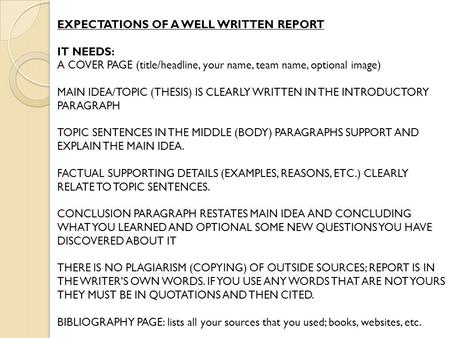 EXPECTATIONS OF A WELL WRITTEN REPORT IT NEEDS: A COVER PAGE (title/headline, your name, team name, optional image) MAIN IDEA/TOPIC (THESIS) IS CLEARLY.