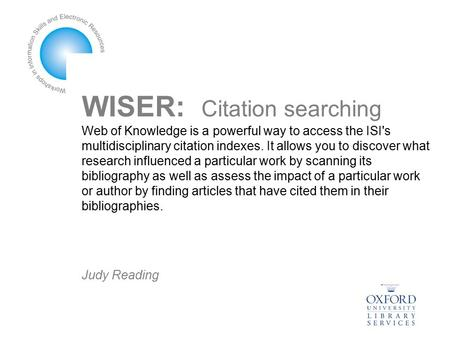 WISER: Citation searching Web of Knowledge is a powerful way to access the ISI's multidisciplinary citation indexes. It allows you to discover what research.