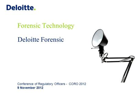 Deloitte Forensic Forensic Technology Conference of Regulatory Officers - CORO 2012 9 November 2012.