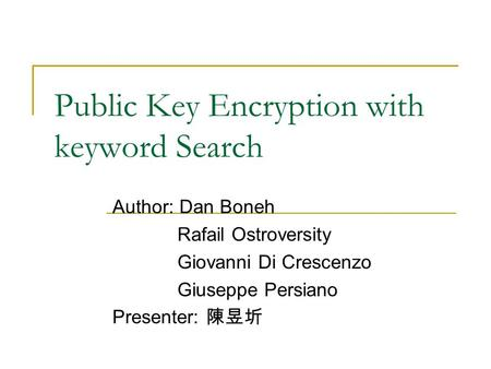 Public Key Encryption with keyword Search Author: Dan Boneh Rafail Ostroversity Giovanni Di Crescenzo Giuseppe Persiano Presenter: 陳昱圻.