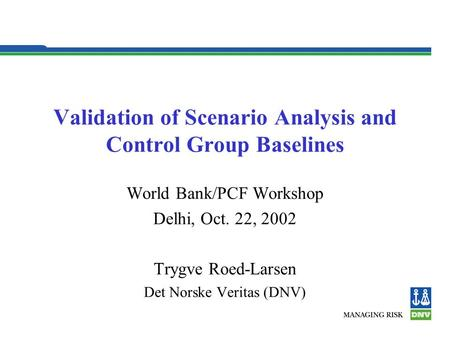 Validation of Scenario Analysis and Control Group Baselines World Bank/PCF Workshop Delhi, Oct. 22, 2002 Trygve Roed-Larsen Det Norske Veritas (DNV)