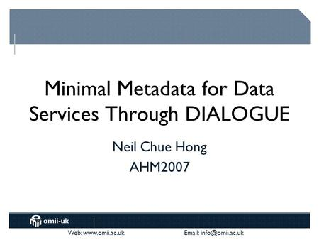 Web:    Minimal Metadata for Data Services Through DIALOGUE Neil Chue Hong AHM2007.