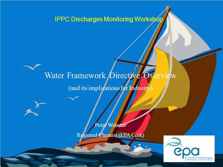 IPPC Discharges Monitoring Workshop Water Framework Directive Overview (and its implications for Industry) Peter Webster Regional Chemist (EPA Cork)