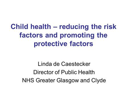 Child health – reducing the risk factors and promoting the protective factors Linda de Caestecker Director of Public Health NHS Greater Glasgow and Clyde.