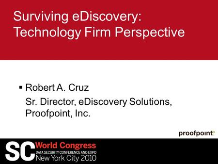Surviving eDiscovery: Technology Firm Perspective  Robert A. Cruz Sr. Director, eDiscovery Solutions, Proofpoint, Inc.
