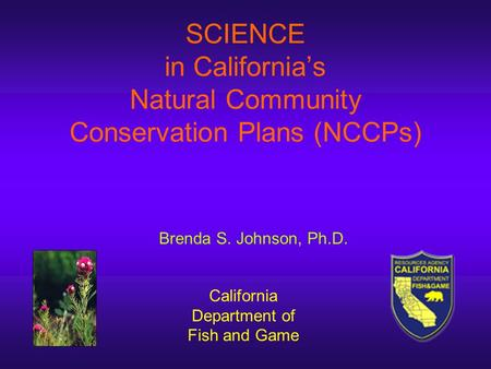 SCIENCE in California's Natural Community Conservation Plans (NCCPs) California Department of Fish and Game Brenda S. Johnson, Ph.D.