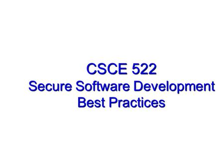 CSCE 522 Secure Software Development Best Practices.