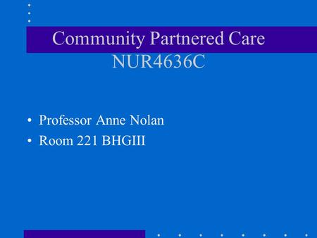 Community Partnered Care NUR4636C Professor Anne Nolan Room 221 BHGIII.