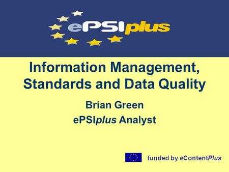 Information Management, Standards and Data Quality Brian Green ePSIplus Analyst funded by eContentPlus.
