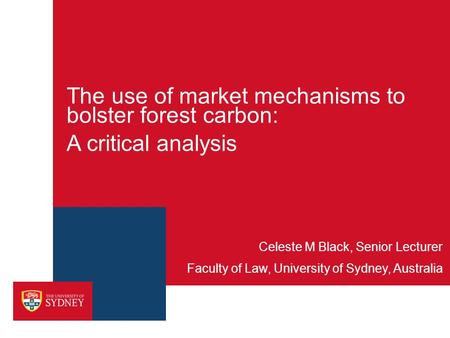 The use of market mechanisms to bolster forest carbon: A critical analysis Faculty of Law, University of Sydney, Australia Celeste M Black, Senior Lecturer.