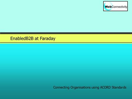 Slide 1 © 2005 EnabledB2B at Faraday Connecting Organisations using ACORD Standards.