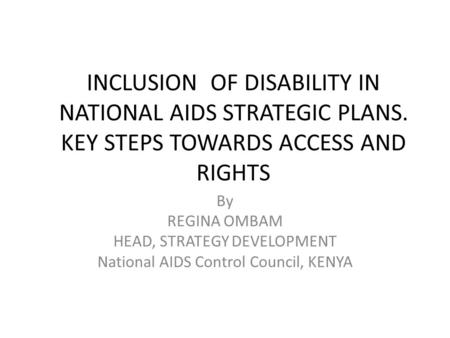 INCLUSION OF DISABILITY IN NATIONAL AIDS STRATEGIC PLANS. KEY STEPS TOWARDS ACCESS AND RIGHTS By REGINA OMBAM HEAD, STRATEGY DEVELOPMENT National AIDS.