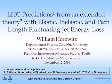 11/15/06 William Horowitz 1 LHC Predictions 1 from an extended theory 2 with Elastic, Inelastic, and Path Length Fluctuating Jet Energy Loss William Horowitz.