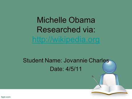 Michelle Obama Researched via:   Student Name: Jovannie Charles Date: 4/5/11.