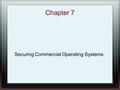 Chapter 7 Securing Commercial Operating Systems. Chapter Overview Retrofitting Security into a Commercial OS History of Retrofitting Commercial OS's Commercial.