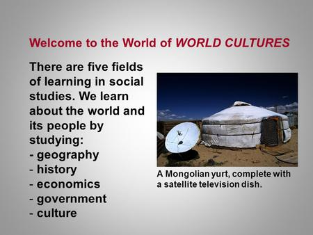 Welcome to the World of WORLD CULTURES There are five fields of learning in social studies. We learn about the world and its people by studying: - geography.