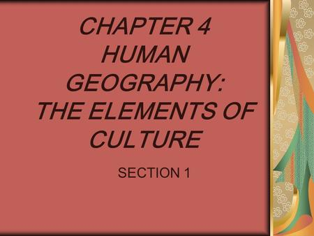 CHAPTER 4 HUMAN GEOGRAPHY: THE ELEMENTS OF CULTURE SECTION 1.