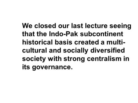 We closed our last lecture seeing that the Indo-Pak subcontinent historical basis created a multi- cultural and socially diversified society with strong.