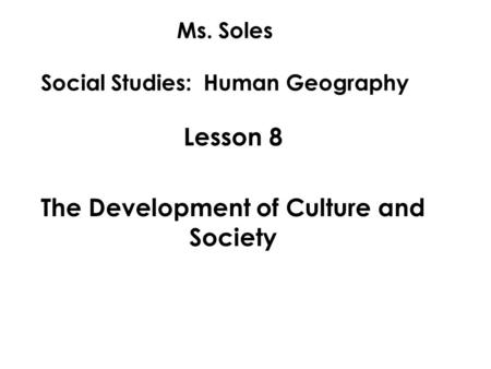 Ms. Soles Social Studies: Human Geography Lesson 8 The Development of Culture and Society.