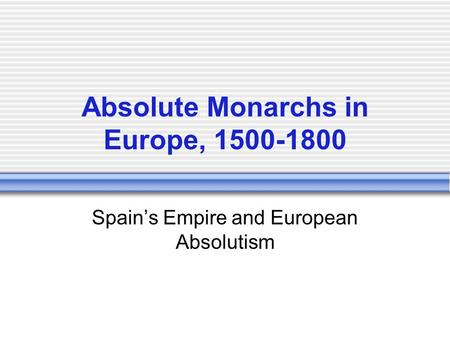 Absolute Monarchs in Europe, 1500-1800 Spain's Empire and European Absolutism.