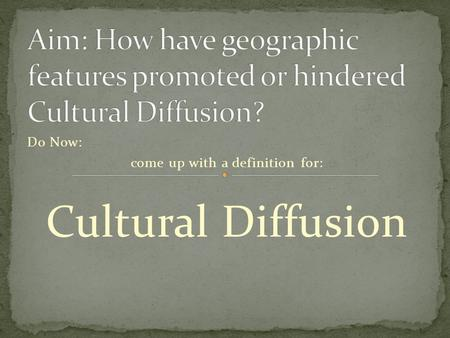 Do Now: come up with a definition for: Cultural Diffusion.