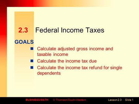 GOALS BUSINESS MATH© Thomson/South-WesternLesson 2.3Slide 1 2.3Federal Income Taxes Calculate adjusted gross income and taxable income Calculate the income.