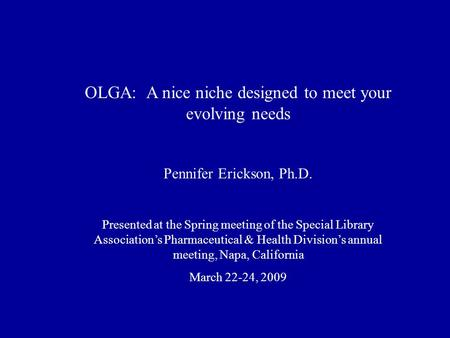 OLGA: A nice niche designed to meet your evolving needs Pennifer Erickson, Ph.D. Presented at the Spring meeting of the Special Library Association's Pharmaceutical.