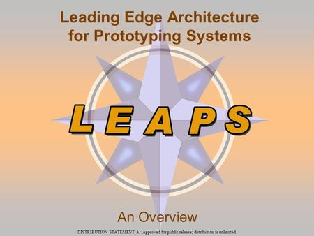 DISTRIBUTION STATEMENT A : Approved for public release; distribution is unlimited Leading Edge Architecture for Prototyping Systems An Overview.
