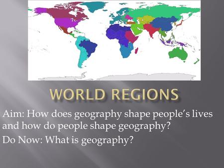 Aim: How does geography shape people's lives and how do people shape geography? Do Now: What is geography?