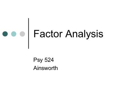 Factor Analysis Psy 524 Ainsworth. Assumptions Assumes reliable correlations Highly affected by missing data, outlying cases and truncated data Data screening.