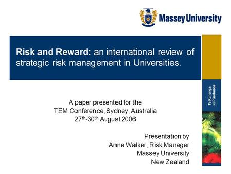 A paper presented for the TEM Conference, Sydney, Australia 27 th -30 th August 2006 Presentation by Anne Walker, Risk Manager Massey University New Zealand.