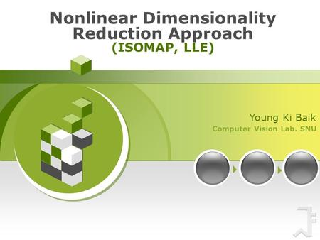 Computer Vision Lab. SNU Young Ki Baik Nonlinear Dimensionality Reduction Approach (ISOMAP, LLE)