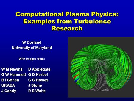 Computational Plasma Physics: Examples from Turbulence Research W Dorland University of Maryland With images from: W M NevinsD Applegate G W HammettG D.