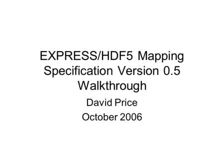 EXPRESS/HDF5 Mapping Specification Version 0.5 Walkthrough David Price October 2006.
