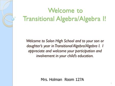 Welcome to Transitional Algebra/Algebra I! Welcome to Transitional Algebra/Algebra I! Welcome to Solon High School and to your son or daughter's year in.