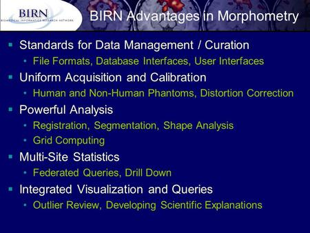 BIRN Advantages in Morphometry  Standards for Data Management / Curation File Formats, Database Interfaces, User Interfaces  Uniform Acquisition and.