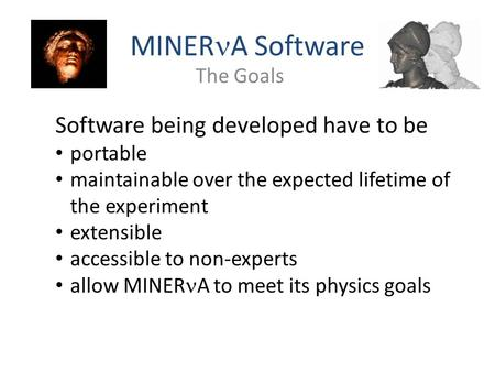 MINER A Software The Goals Software being developed have to be portable maintainable over the expected lifetime of the experiment extensible accessible.