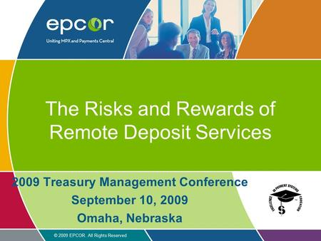 © 2009 EPCOR. All Rights Reserved The Risks and Rewards of Remote Deposit Services 2009 Treasury Management Conference September 10, 2009 Omaha, Nebraska.